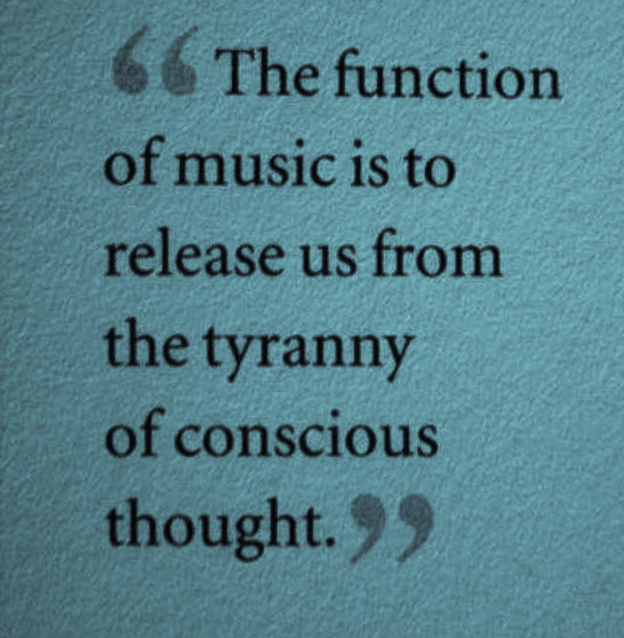 Conscious Quotes The Function Of Music Is To Release Us From The Tyranny Of